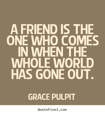 Friendship quotes - A friend is the one who comes in when the whole world..
