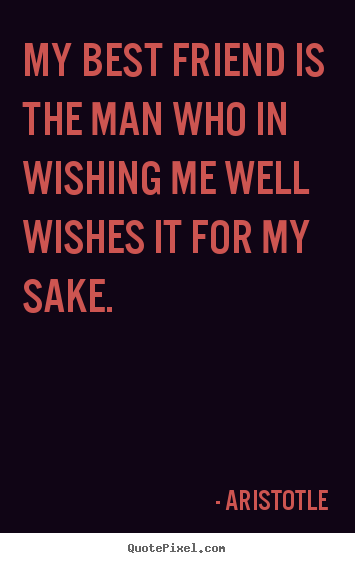 My best friend is the man who in wishing me well wishes it for my.. Aristotle famous friendship quote