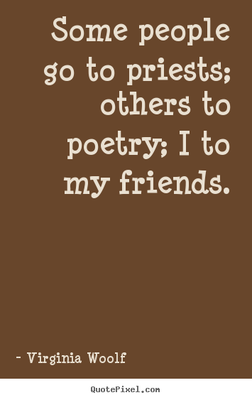 Some people go to priests; others to poetry; i to my friends. Virginia Woolf famous friendship quote