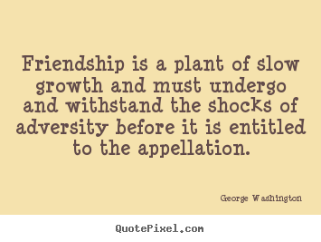 George Washington picture quotes - Friendship is a plant of slow growth and must.. - Friendship quote