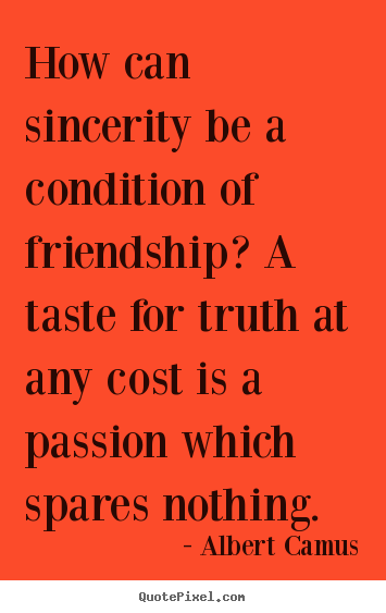 Make photo quotes about friendship - How can sincerity be a condition of friendship?..
