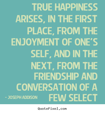 Joseph Addison picture quotes - True happiness arises, in the first place, from.. - Friendship quote