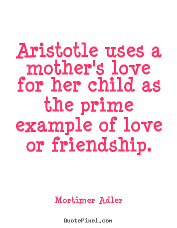 How to design picture quote about friendship - Aristotle uses a mother's love for her child as the prime example..