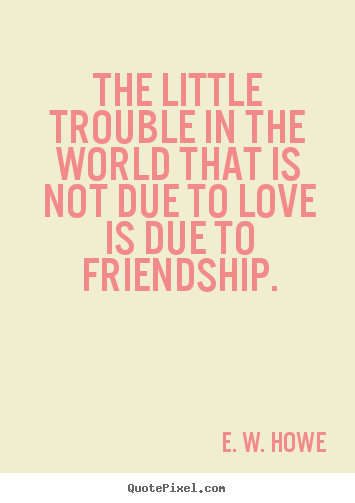 Friendship quotes - The little trouble in the world that is not due..