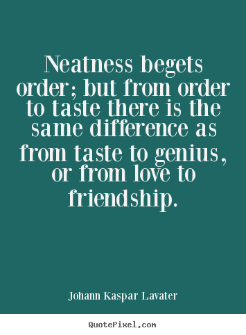 Johann Kaspar Lavater picture quotes - Neatness begets order; but from order to taste there.. - Friendship quote