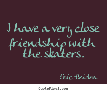 Friendship sayings - I have a very close friendship with the skaters.