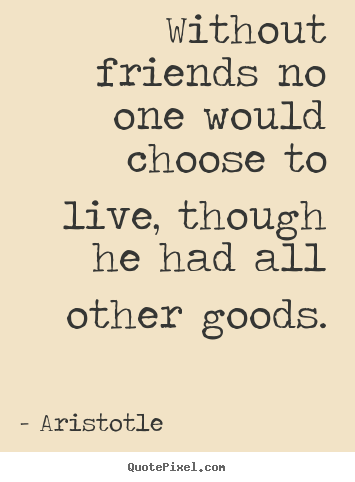 Friendship quotes - Without friends no one would choose to live, though he had all other..