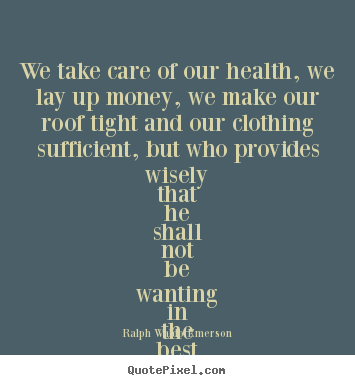 Friendship quotes - We take care of our health, we lay up money, we make our..