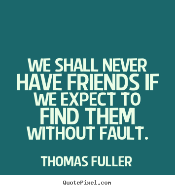 Diy picture quotes about friendship - We shall never have friends if we expect to find them without fault.