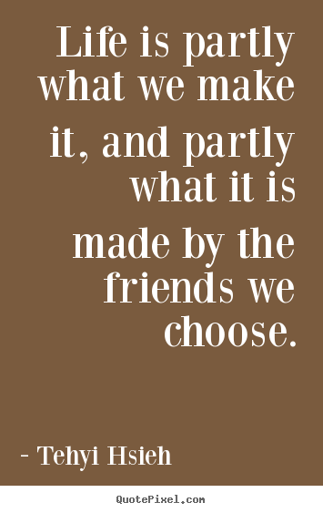 Friendship quotes - Life is partly what we make it, and partly what it is..