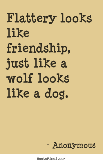 Friendship quotes - Flattery looks like friendship, just like a wolf looks like a dog.