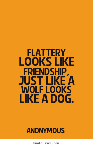Flattery looks like friendship, just like a wolf looks like a dog. Anonymous popular friendship quotes