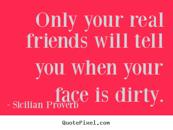 Only your real friends will tell you when your face is.. Sicilian Proverb best friendship quote