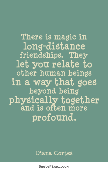 Sayings about friendship - There is magic in long-distance friendships.  they let you relate..