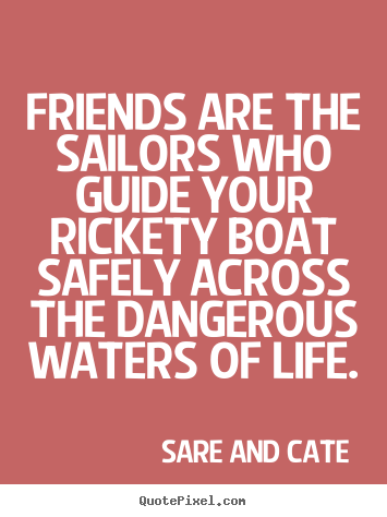 Customize Picture Quotes About Friendship   Friends Are The Sailors Who  Guide Your Rickety.