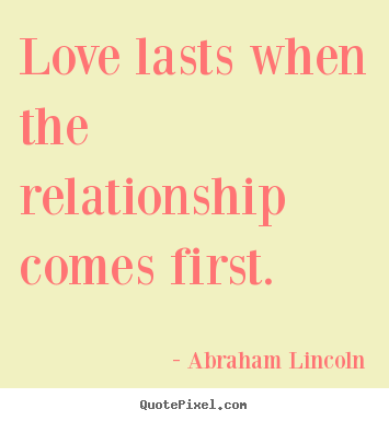 Abraham Lincoln picture quotes - Love lasts when the relationship comes first. - Friendship quotes