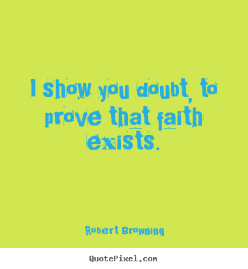 Design your own poster quotes about friendship - I show you doubt, to prove that faith exists.