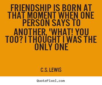 Quotes about friendship - Friendship is born at that moment when one person says to another, 'what!..