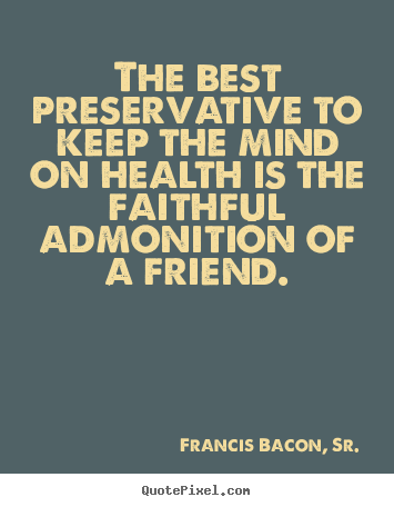 Francis Bacon, Sr. poster quotes - The best preservative to keep the mind on health is the faithful.. - Friendship quotes