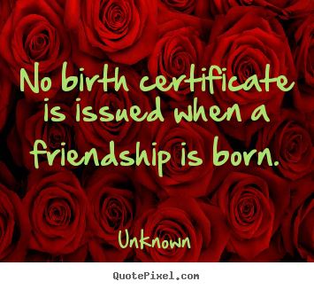 Friendship quotes - No birth certificate is issued when a friendship..