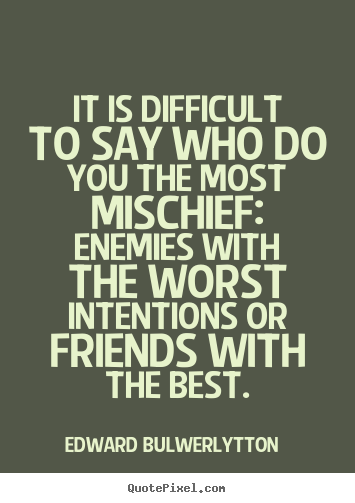 Edward Bulwer-Lytton picture quotes - It is difficult to say who do you the most.. - Friendship quotes