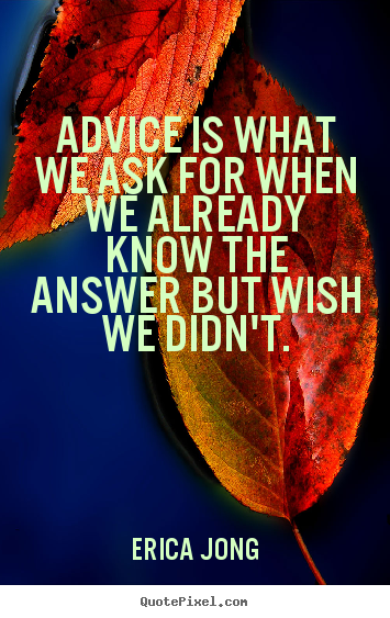 Friendship quotes - Advice is what we ask for when we already know the answer..