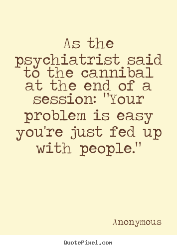 Anonymous picture quotes - As the psychiatrist said to the cannibal at the end of a session:.. - Friendship quote