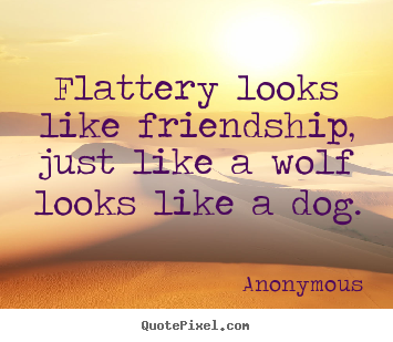 Friendship quotes - Flattery looks like friendship, just like a wolf looks like..