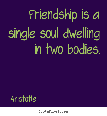 Aristotle picture quotes - Friendship is a single soul dwelling in two bodies. - Friendship quote