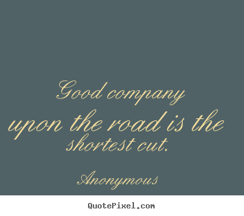 Good company upon the road is the shortest cut. Anonymous famous friendship sayings