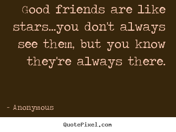 Customize image quotes about friendship - Good friends are like stars...you don't always see them,..