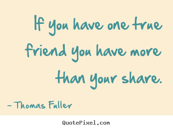 Friendship sayings - If you have one true friend you have more than..