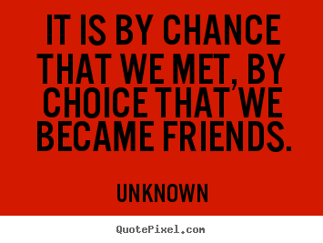 Unknown pictures sayings - It is by chance that we met, by choice that we became friends. - Friendship quotes