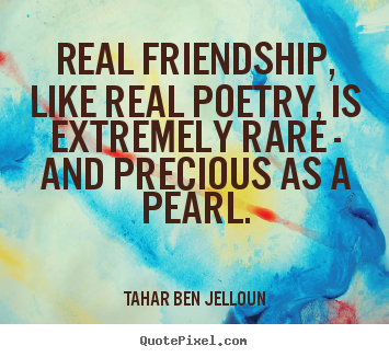 Tahar Ben Jelloun picture quotes - Real friendship, like real poetry, is extremely rare - and precious.. - Friendship quotes