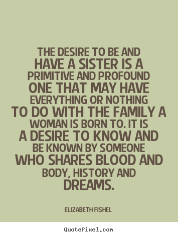 Elizabeth Fishel poster quote - The desire to be and have a sister is a primitive and profound.. - Friendship quote