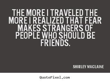 The more i traveled the more i realized that fear makes.. Shirley Maclaine best friendship quotes