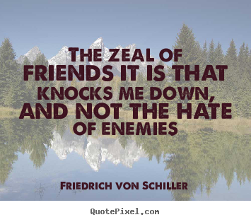 The zeal of friends it is that knocks me down, and not the hate of.. Friedrich Von Schiller  friendship quote