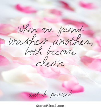 Dutch Proverb poster quotes - When one friend washes another, both become clean. - Friendship quotes