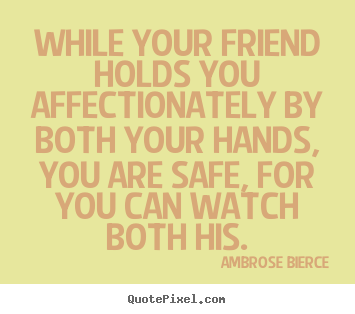 While your friend holds you affectionately by both your.. Ambrose Bierce great friendship quote