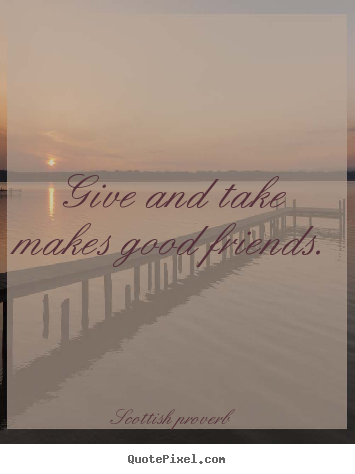 Quotes about friendship - Give and take makes good friends.