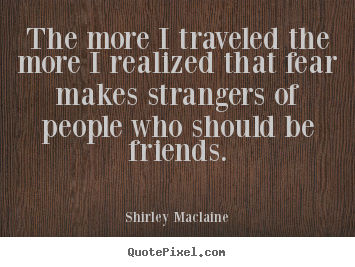 Friendship quotes - The more i traveled the more i realized that..