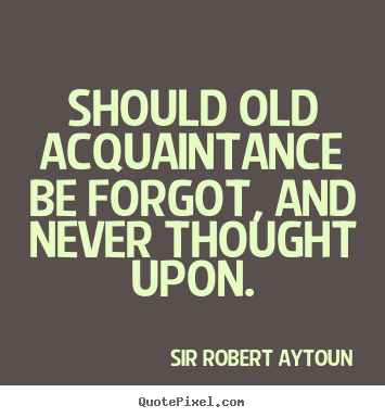 Should old acquaintance be forgot, and never.. Sir Robert Aytoun  friendship sayings