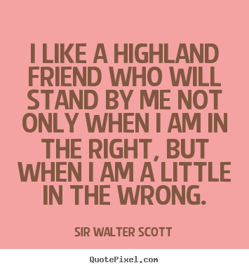 Design your own picture quotes about friendship - I like a highland friend who will stand by me not only when..