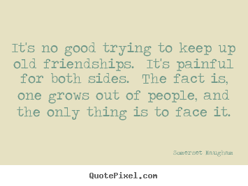 Quote about friendship - It's no good trying to keep up old friendships. ..