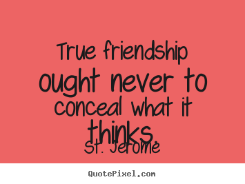 St. Jerome picture quotes - True friendship ought never to conceal what it thinks. - Friendship quotes