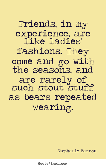 Customize picture quotes about friendship - Friends, in my experience, are like ladies' fashions. they..