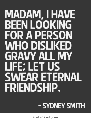 Madam, i have been looking for a person who disliked gravy.. Sydney Smith greatest friendship quotes