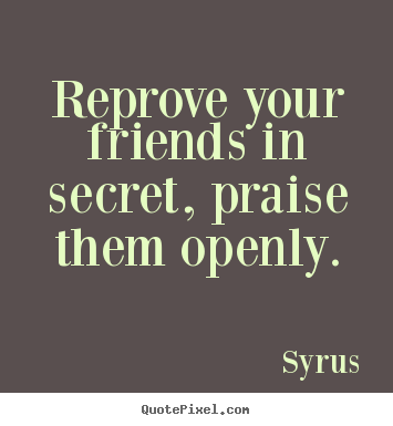 Reprove your friends in secret, praise them openly. Syrus  friendship quotes