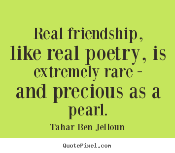 Real friendship, like real poetry, is extremely rare - and.. Tahar Ben Jelloun  friendship quote