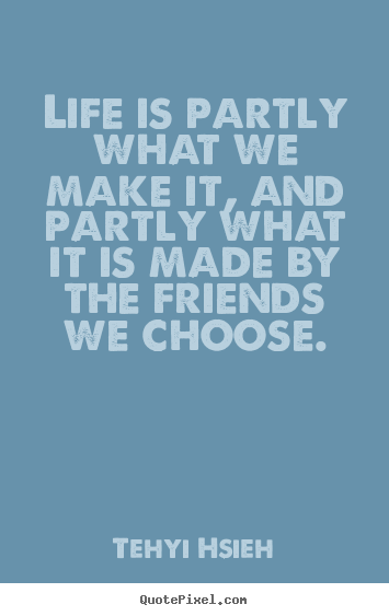 Design custom poster quotes about friendship - Life is partly what we make it, and partly what it..